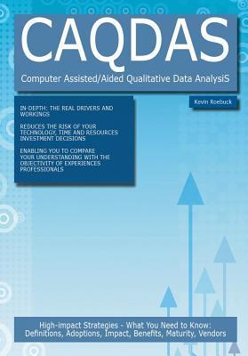 Caqdas - Computer Assisted/Aided Qualitative Data Analysis: High-Impact Strategies - What You Need to Know: Definitions, Adoptions, Impact, Benefits, Maturity, Vendors  by  Kevin Roebuck
