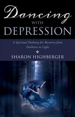 Dancing with Depression: A Spiritual Pathway for Recovery from Darkness to Light Sharon Highberger