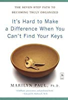 It's Hard to Make a Difference When You Can't Find Your Keys: The Seven-Step Path to Becoming Truly Organized