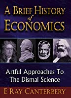 A Brief History Of Economics: Artful Approaches to the Dismal Science, 2nd Edition