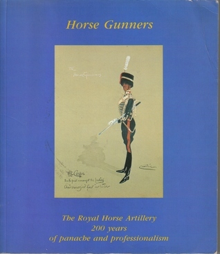 Horse Gunners: The Royal Horse Artillery, 200 years of panache and professionalism W. G. Clarke
