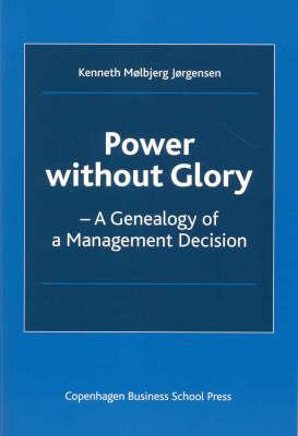 Power Without Glory: A Genealogy of a Management Decision  by  Kenneth Molbjerg Jorgensen