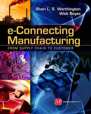 E-Connecting Manufacturing: From Supply Chain to Customer  by  Shari L.S. Worthington