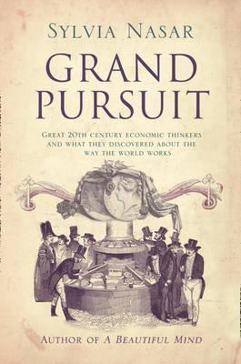 Grand Pursuit: Great 20th Century Economic Thinkers And What They Discovered About The Way The World Works Sylvia Nasar
