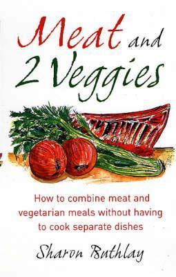 Meat and 2 Veggies: How to Combine Meat and Vegetarian Meals Without Having to Cook Separate Dishes Sharon Buthlay