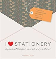 I Love Stationery: Inspirational Techniques, Materials, and Practitioners