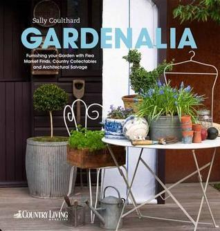Gardenalia: Furnishing Your Garden with Flea Market Finds, Country Collectables and Architectural Salvage. Sally Coulthard by Sally Coulthard