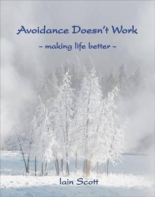 Avoidence Doesnt Work: Making Life Better  by  Iain Scott