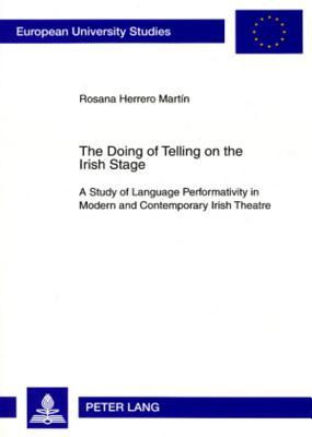 The Doing of Telling on the Irish Stage: A Study of Language Performativity in Modern and Contemporary Irish Theatre  by  Rosana Herrero Martín