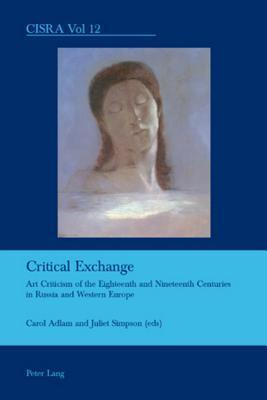 Critical Exchange: Art Criticism of the Eighteenth and Nineteenth Centuries in Russia and Western Europe Carol Adlam