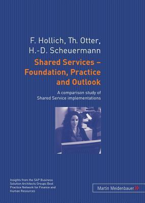 Shared Services - Foundation, Practice and Outlook: A Comparison Study of Shared Service Implementations  by  Franz Hollich