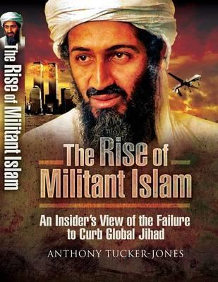Rise of Militant Islam: An Insiders View of the Failure to Curb Global Jihad  by  Anthony Tucker-Jones