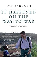It Happened on the Way to War: A Marine's Path to Peace. Rye Barcott