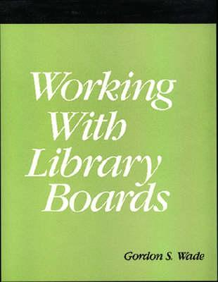 Working with Library Boards Gordon S. Wade