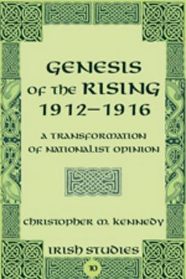 Genesis of the Rising 1912-1916: A Transformation of Nationalist Opinion  by  Christopher M. Kennedy