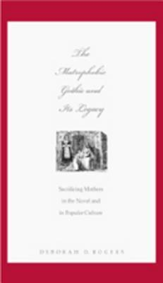 The Matrophobic Gothic and Its Legacy: Sacrificing Mothers in the Novel and in Popular Culture  by  Deborah D. Rogers