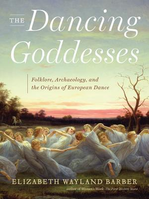 The Dancing Goddesses: Folklore, Archaeology, and the Origins of European Dance  by  Elizabeth Wayland Barber
