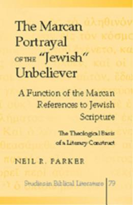 The Marcan Portrayal of the -Jewish- Unbeliever: A Function of the Marcan References to Jewish Scripture. the Theological Basis of a Literary Construct  by  Neil R. Parker