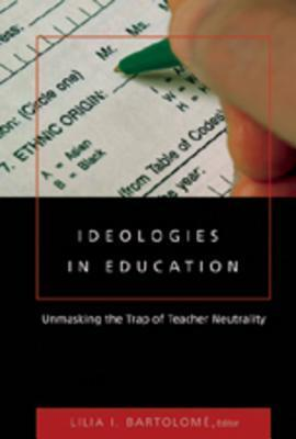 Ideologies in Education: Unmasking the Trap of Teacher Neutrality  by  Lilia I. Bartolomé