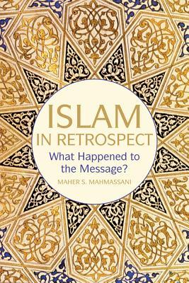 Islam in Retrospect: Recovering the Message  by  Maher S Mahmassani