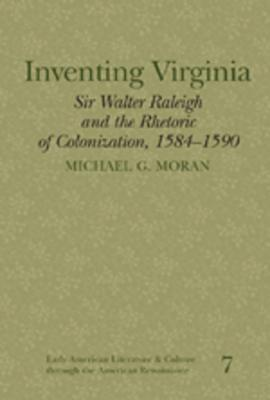 Inventing Virginia: Sir Walter Raleigh and the Rhetoric of Colonization, 1584-1590  by  Michael G. Moran