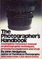 The Photographer's Handbook: A Complete Reference Manual Of Techniques, Procedures, Equipment And Style