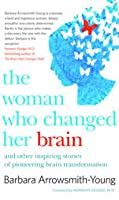 The Woman Who Changed Her Brain: Stories of Transformation from the Frontier of Brain Science