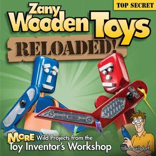 Zany Wooden Toys Reloaded!: More Wild Projects from the Toy Inventors Workshop  by  Bob Gilsdorf