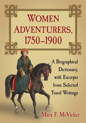 Women Adventurers, 1750-1900: A Biographical Dictionary, With Excerpts from Selected Travel Writings Mary F. McVicker