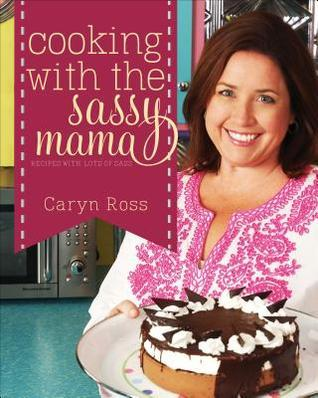 Cooking with the Sassy Mama: Recipes with a Lots of Sass  by  Caryn Ross