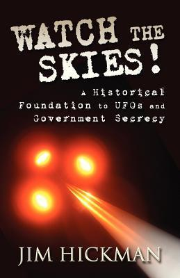 Watch the Skies!: A Historical Foundation to UFOs and Government Secrecy  by  Jim Hickman