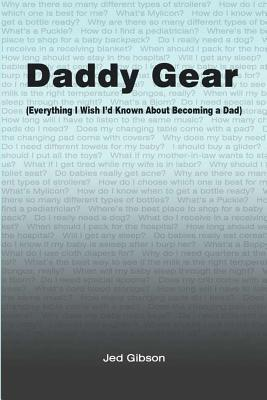 Daddy Gear: (Everything I Wish Id Known When I Became a Dad) Jed Gibson