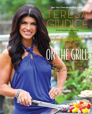 Fabulicious!: On the Grill: Teresas Smoking Hot Backyard Recipes Teresa Giudice