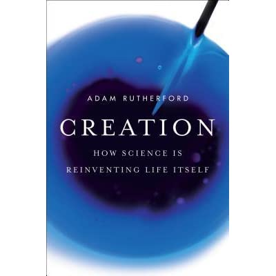 Creation: How Science Is Reinventing Life Itself - Adam Rutherford