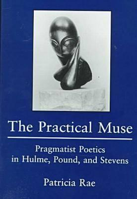 The Practical Muse: Pragmatist Poetics In Hulme, Pound, And Stevens  by  Patricia Rae