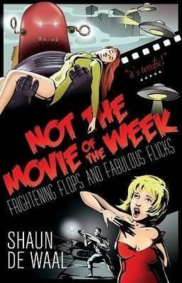 Not the Movie of the Week: Frightening Flops and Fabulous Flicks Shaun De Waal