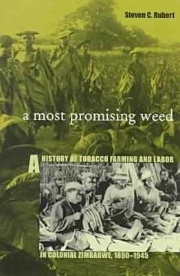 Most Promising Weed: A History of Tobacco Farming & Labor in Colonial Zimbabwe, 1890-1945  by  Steven C. Rubert