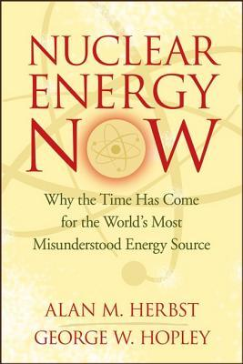 Nuclear Energy Now: Why the Time Has Come for the Worlds Most Misunderstood Energy Source  by  Alan M. Herbst