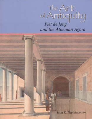 The Art of Antiquity: Piet de Jong and the Athenian Agora John K. Papadopoulos