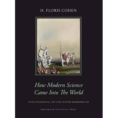 How Modern Science Came into the World: Four Civilizations, One 17th-Century Breakthrough - H. Floris Cohen
