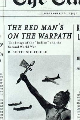 The Red Mans on the Warpath: The Image of the Indian and the Second World War  by  R. Scott Sheffield