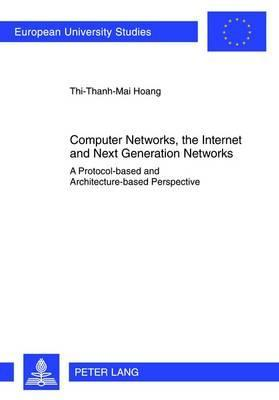 Computer Networks, the Internet and Next Generation Networks: A Protocol-Based and Architecture-Based Perspective  by  Thi-Thanh-Mai Hoang