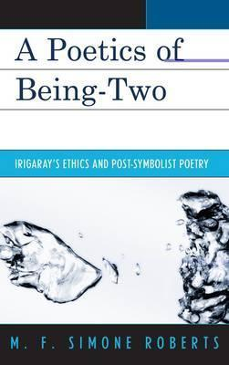 A Poetics of Being-Two: Irigarays Ethics and Post-Symbolist Poetry M.F. Simone Roberts