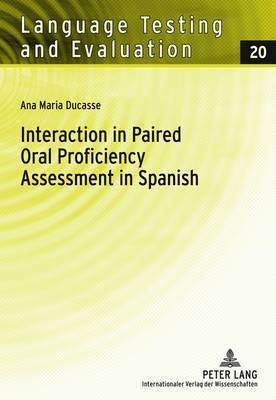 Interaction in Paired Oral Proficiency Assessment in Spanish: Rater and Candidate Input Into Evidence Based Scale Development and Construct Definition  by  Ana Maria Ducasse