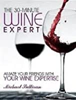 The 30 Minute Wine Expert: Amaze Your Friends with Your Wine Expertise [Kindle Edition]