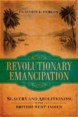 Revolutionary Emancipation: Slavery and Abolitionism in the British West Indies Claudius K. Fergus