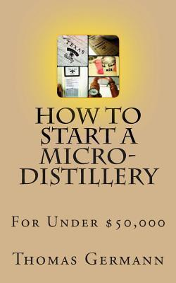 How to Start a Micro-Distillery for Under $50,000  by  Thomas Germann
