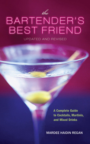 The Bartenders Best Friend, Updated and Revised: A Complete Guide to Cocktails, Martinis, and Mixed Drinks Mardee Haidin Regan