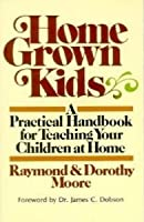 Home Grown Kids: A Practical Handbook For Teaching Your Children At Home Raymond S. Moore