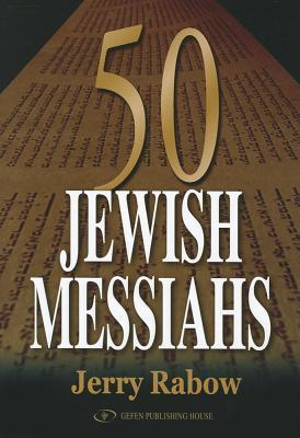 50 Jewish Messiahs: The Untold Life Stories of 50 Jewish Messiahs Since Jesus and How They Changed the Jewish, Christian, and Muslim Worlds  by  Jerry Rabow